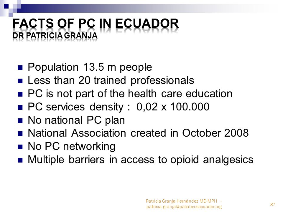 Population 13.5 m people Less than 20 trained professionals PC is not part of the health care education PC services density : 0,02 x 100.000 No national PC plan National Association created in October 2008 No PC networking Multiple barriers in access to opioid analgesics 87 Patricia Granja Hernández MD-MPH - patricia.granja@paliativosecuador.org