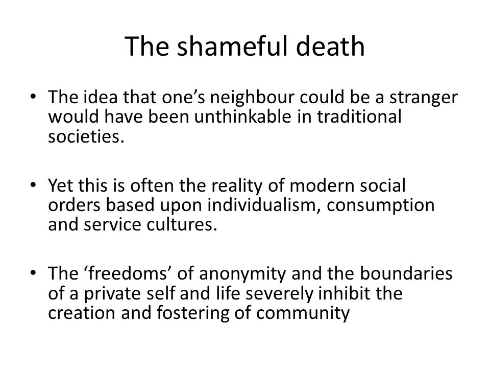 Discourse of individualism privatises death and brings a decline in the use of supporting institutions and communities –churches, neighbourhoods, friends, colleagues, etc However death is a great equalizer – a general equivalence.