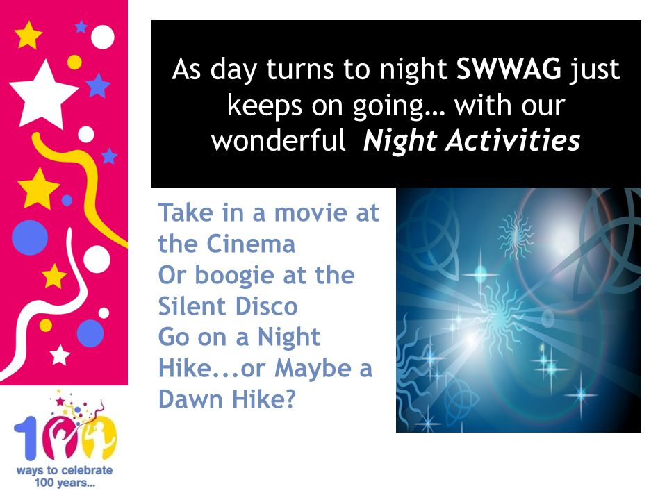 As day turns to night SWWAG just keeps on going… with our wonderful Night Activities Take in a movie at the Cinema Or boogie at the Silent Disco Go on a Night Hike...or Maybe a Dawn Hike