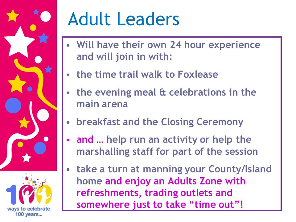 Adult Leaders Will have their own 24 hour experience and will join in with: the time trail walk to Foxlease the evening meal & celebrations in the main arena breakfast and the Closing Ceremony and … help run an activity or help the marshalling staff for part of the session take a turn at manning your County/Island home and enjoy an Adults Zone with refreshments, trading outlets and somewhere just to take time out!