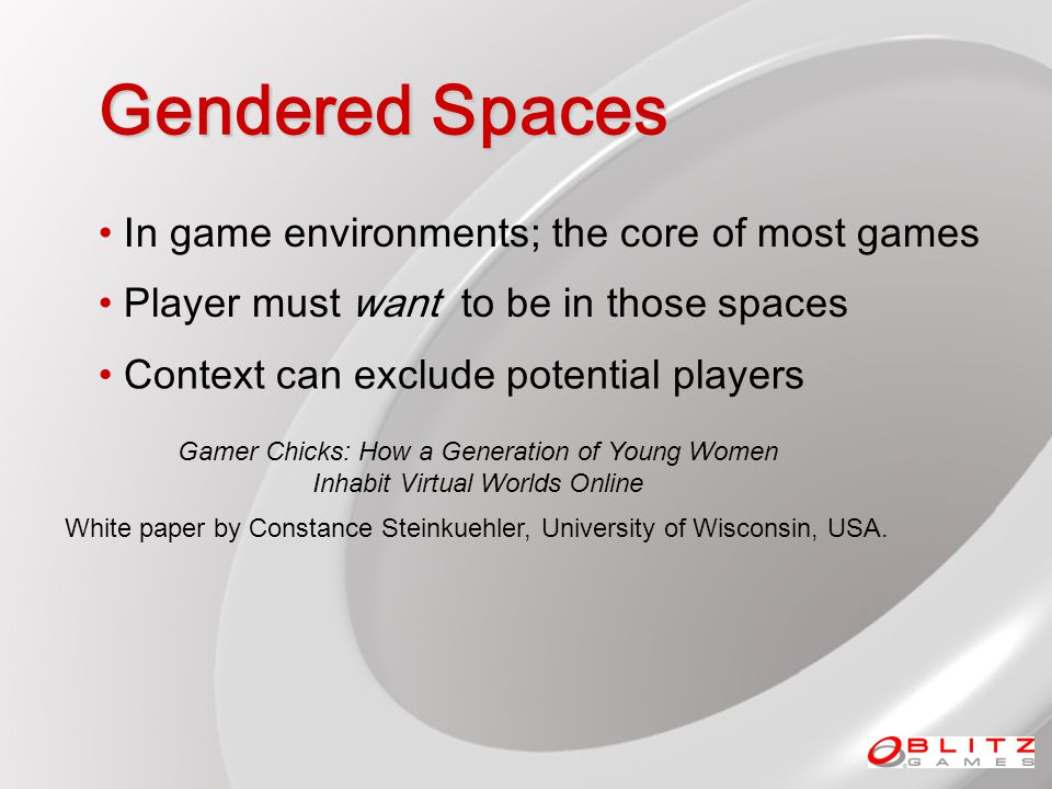 Gendered Spaces In game environments; the core of most games Player must want to be in those spaces Context can exclude potential players Gamer Chicks: How a Generation of Young Women Inhabit Virtual Worlds Online White paper by Constance Steinkuehler, University of Wisconsin, USA.