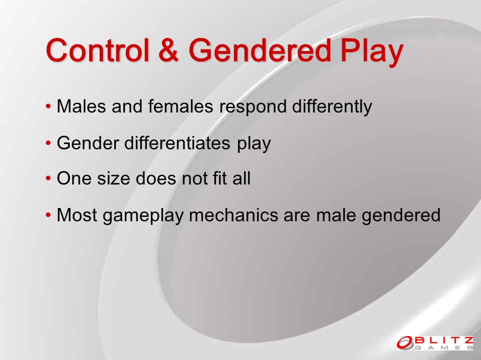 Control & Gendered Play Males and females respond differently One size does not fit all Most gameplay mechanics are male gendered Gender differentiates play