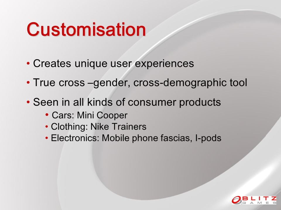 Customisation True cross –gender, cross-demographic tool Creates unique user experiences Seen in all kinds of consumer products Cars: Mini Cooper Clothing: Nike Trainers Electronics: Mobile phone fascias, I-pods