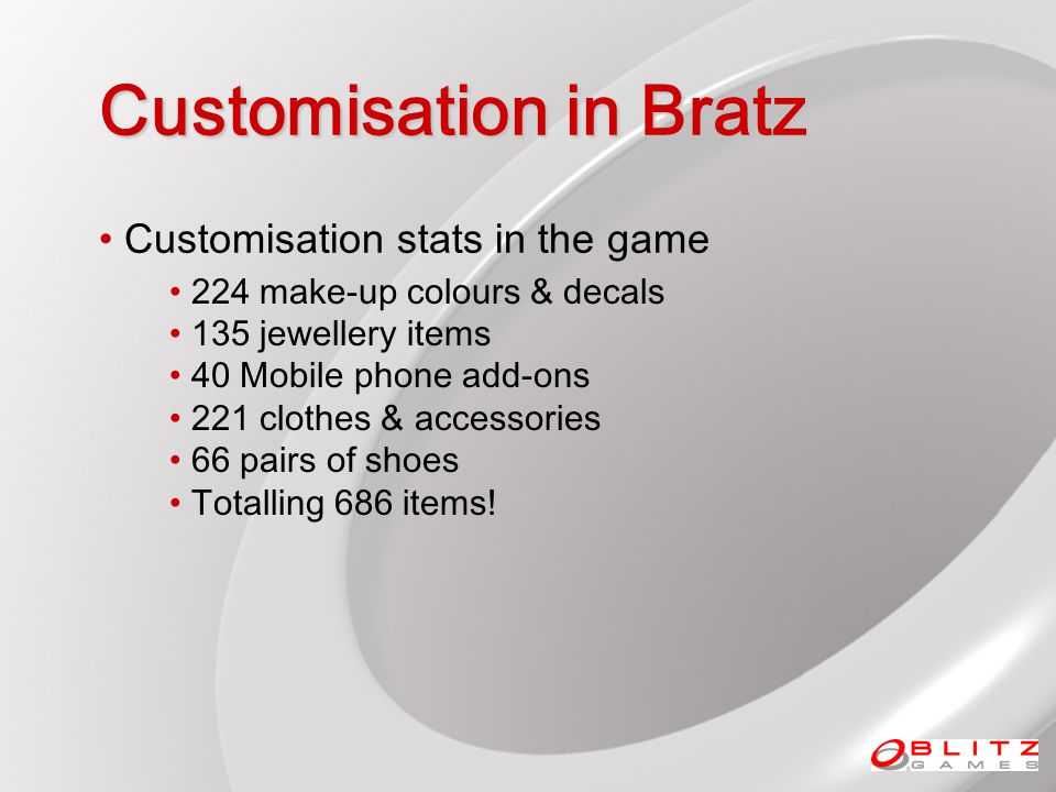 Customisation in Bratz Customisation stats in the game 224 make-up colours & decals 135 jewellery items 40 Mobile phone add-ons 221 clothes & accessories 66 pairs of shoes Totalling 686 items!