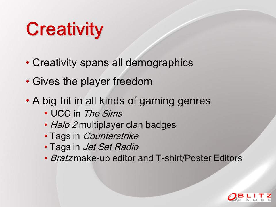Creativity Gives the player freedom Creativity spans all demographics A big hit in all kinds of gaming genres UCC in The Sims Halo 2 multiplayer clan badges Tags in Counterstrike Tags in Jet Set Radio Bratz make-up editor and T-shirt/Poster Editors
