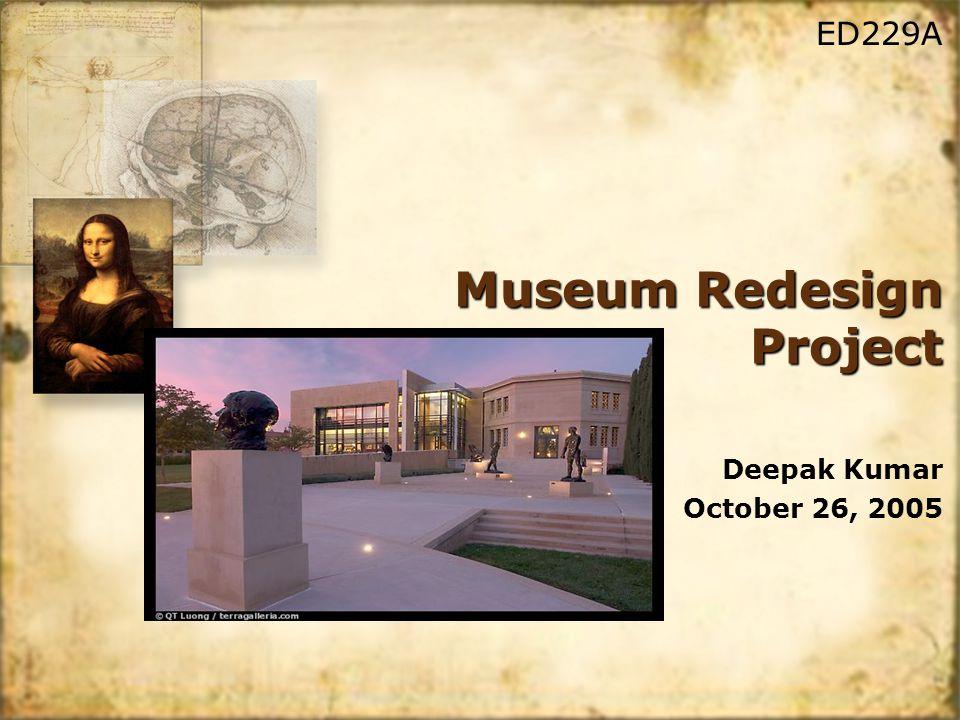 Museum Redesign Project Deepak Kumar October 26, 2005 Deepak Kumar October 26, 2005 ED229A