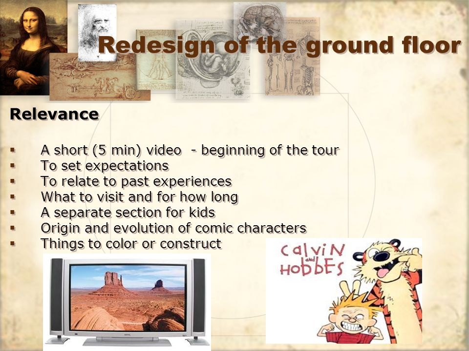 Redesign of the ground floor Relevance A short (5 min) video - beginning of the tour To set expectations To relate to past experiences What to visit and for how long A separate section for kids Origin and evolution of comic characters Things to color or construct Relevance A short (5 min) video - beginning of the tour To set expectations To relate to past experiences What to visit and for how long A separate section for kids Origin and evolution of comic characters Things to color or construct