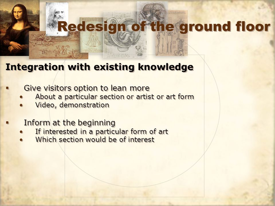 Redesign of the ground floor Integration with existing knowledge Give visitors option to lean more About a particular section or artist or art form Video, demonstration Inform at the beginning If interested in a particular form of art Which section would be of interest Integration with existing knowledge Give visitors option to lean more About a particular section or artist or art form Video, demonstration Inform at the beginning If interested in a particular form of art Which section would be of interest