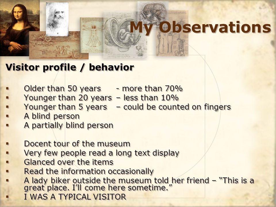 My Observations Visitor profile / behavior Older than 50 years - more than 70% Younger than 20 years – less than 10% Younger than 5 years – could be counted on fingers A blind person A partially blind person Docent tour of the museum Very few people read a long text display Glanced over the items Read the information occasionally A lady biker outside the museum told her friend – This is a great place.
