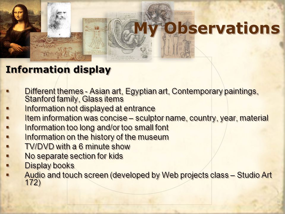 My Observations Information display Different themes - Asian art, Egyptian art, Contemporary paintings, Stanford family, Glass items Information not displayed at entrance Item information was concise – sculptor name, country, year, material Information too long and/or too small font Information on the history of the museum TV/DVD with a 6 minute show No separate section for kids Display books Audio and touch screen (developed by Web projects class – Studio Art 172) Information display Different themes - Asian art, Egyptian art, Contemporary paintings, Stanford family, Glass items Information not displayed at entrance Item information was concise – sculptor name, country, year, material Information too long and/or too small font Information on the history of the museum TV/DVD with a 6 minute show No separate section for kids Display books Audio and touch screen (developed by Web projects class – Studio Art 172)