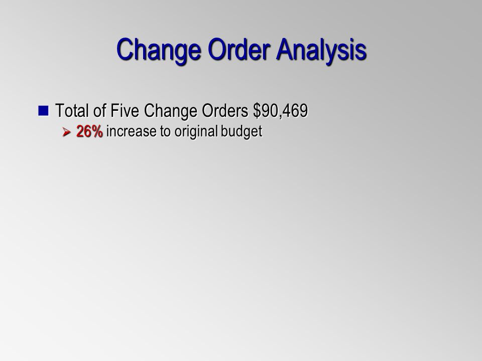 Change Order Analysis Total of Five Change Orders $90,469 Total of Five Change Orders $90,469 26% increase to original budget 26% increase to original budget