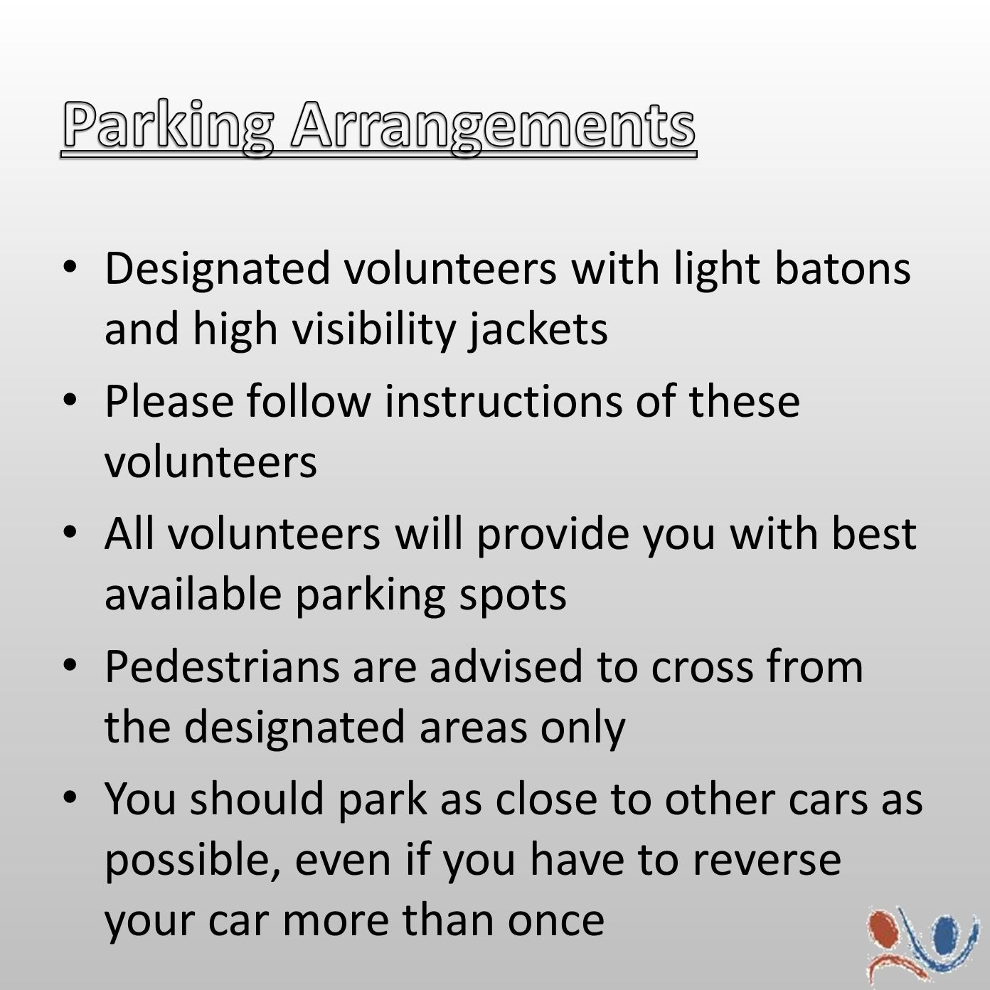 Designated volunteers with light batons and high visibility jackets Please follow instructions of these volunteers All volunteers will provide you with best available parking spots Pedestrians are advised to cross from the designated areas only You should park as close to other cars as possible, even if you have to reverse your car more than once