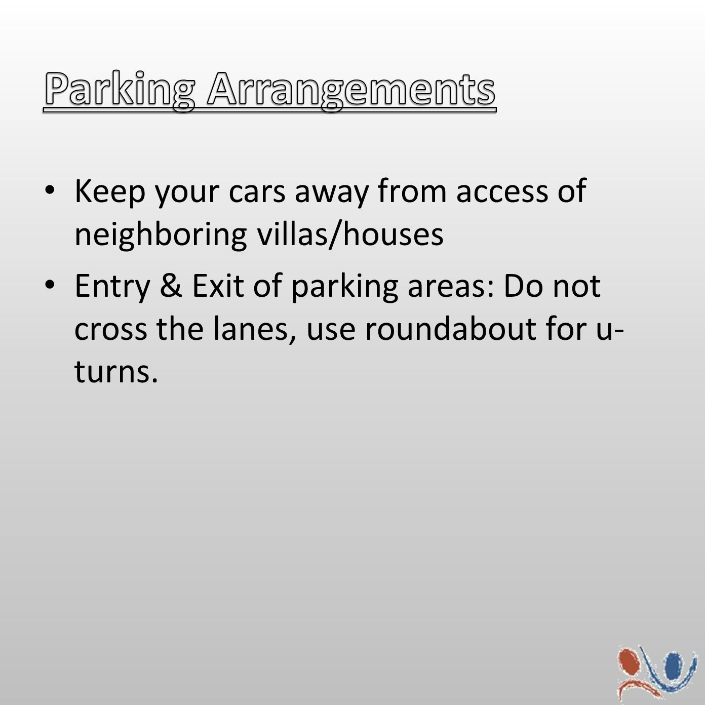Keep your cars away from access of neighboring villas/houses Entry & Exit of parking areas: Do not cross the lanes, use roundabout for u- turns.