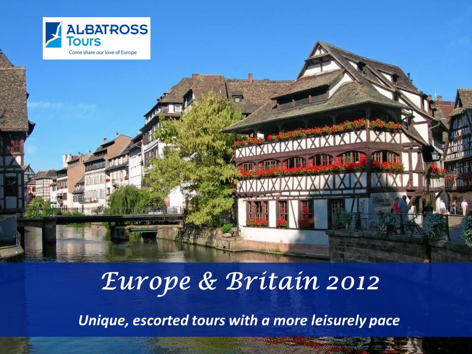 Europe & Britain 2012 Unique, escorted tours with a more leisurely pace
