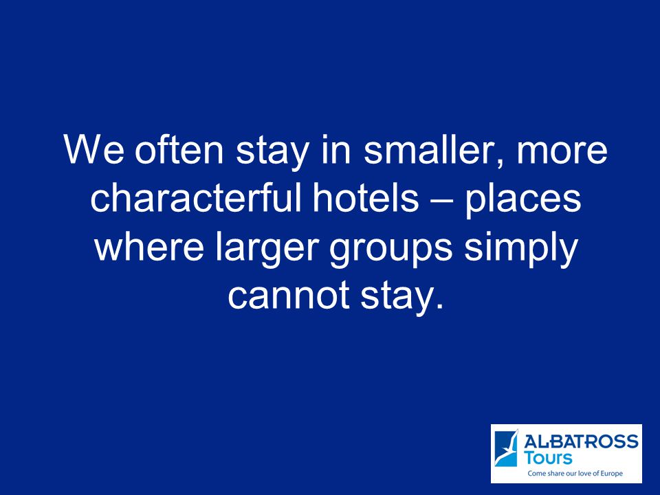 We often stay in smaller, more characterful hotels – places where larger groups simply cannot stay.