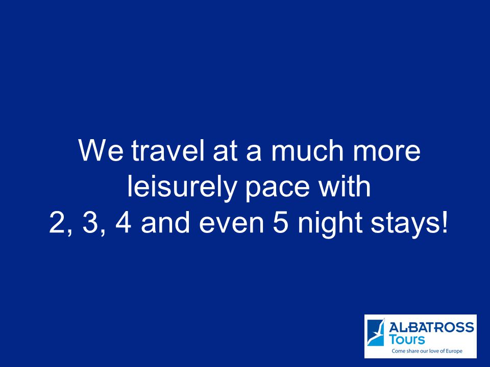 We travel at a much more leisurely pace with 2, 3, 4 and even 5 night stays!