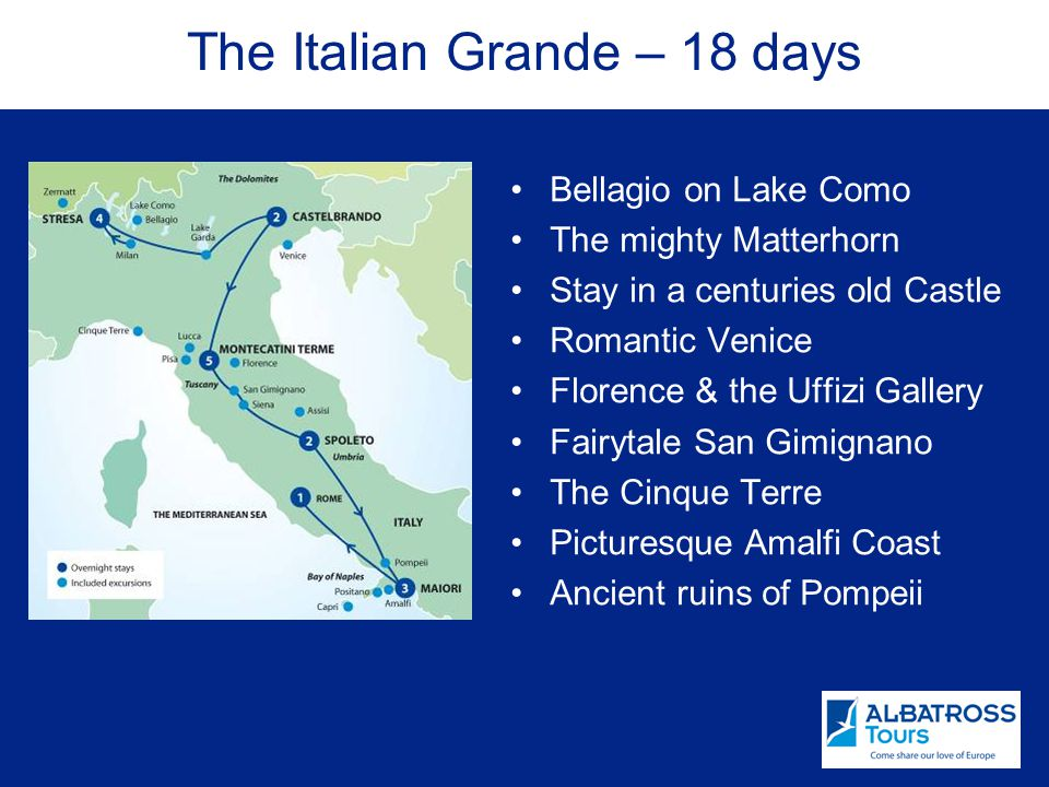 The Italian Grande – 18 days Bellagio on Lake Como The mighty Matterhorn Stay in a centuries old Castle Romantic Venice Florence & the Uffizi Gallery Fairytale San Gimignano The Cinque Terre Picturesque Amalfi Coast Ancient ruins of Pompeii