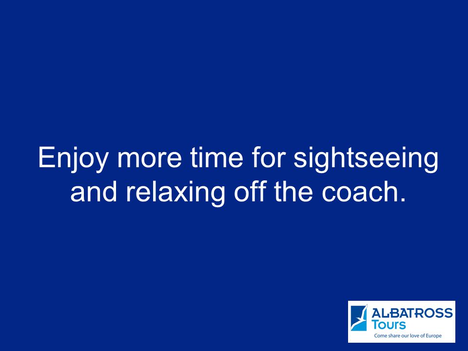 Enjoy more time for sightseeing and relaxing off the coach.