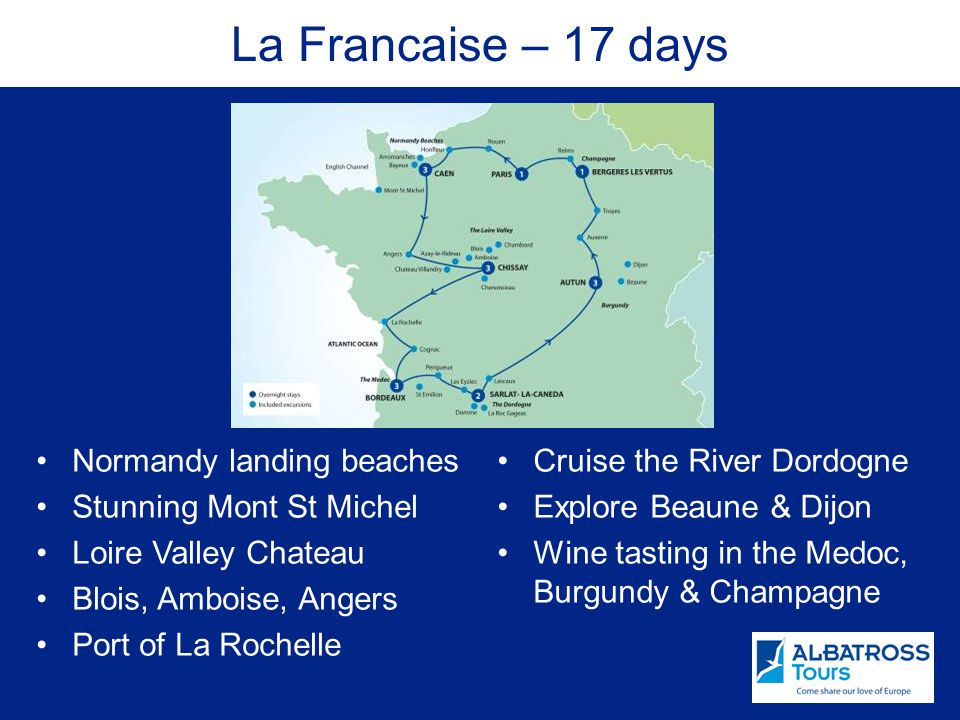 La Francaise – 17 days Normandy landing beaches Stunning Mont St Michel Loire Valley Chateau Blois, Amboise, Angers Port of La Rochelle Cruise the River Dordogne Explore Beaune & Dijon Wine tasting in the Medoc, Burgundy & Champagne