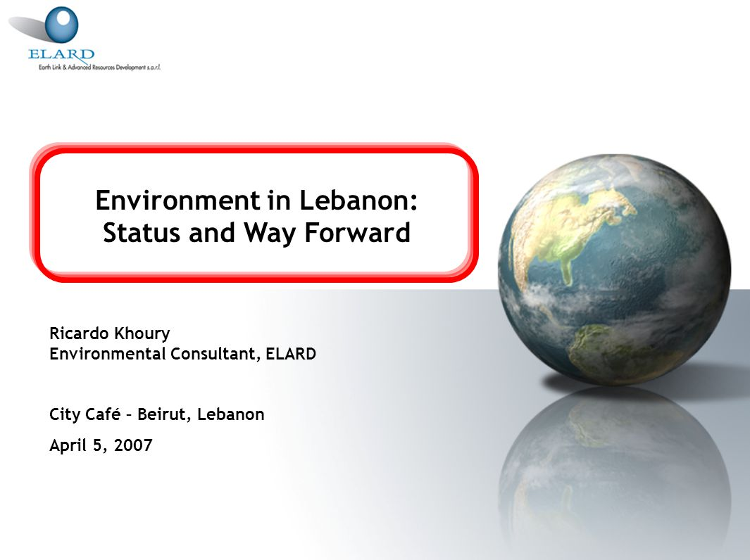 Environment in Lebanon: Status and Way Forward Ricardo Khoury Environmental Consultant, ELARD City Café – Beirut, Lebanon April 5, 2007