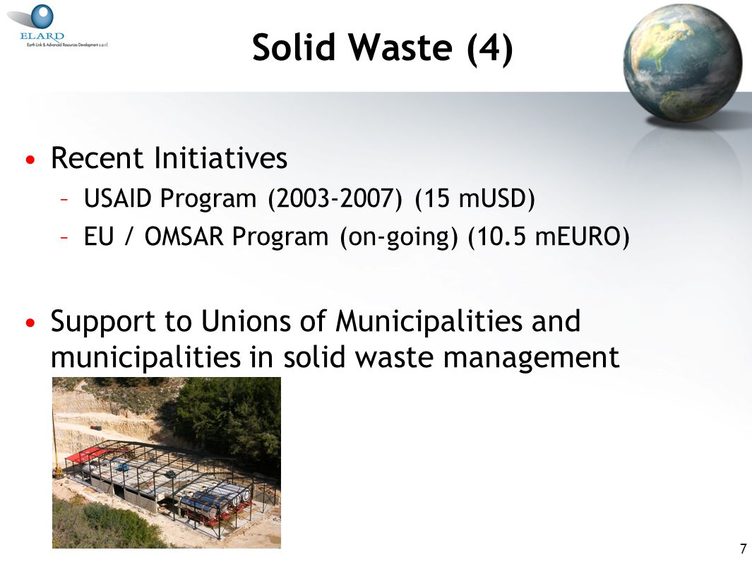 8 Solid Waste (5) A draft Law for Integrated Solid Waste Management was prepared by MoE (2005) and is ready for adoption Lack of long-term planning in this sector is a major hindrance to its improvement Political interference is another major obstacle