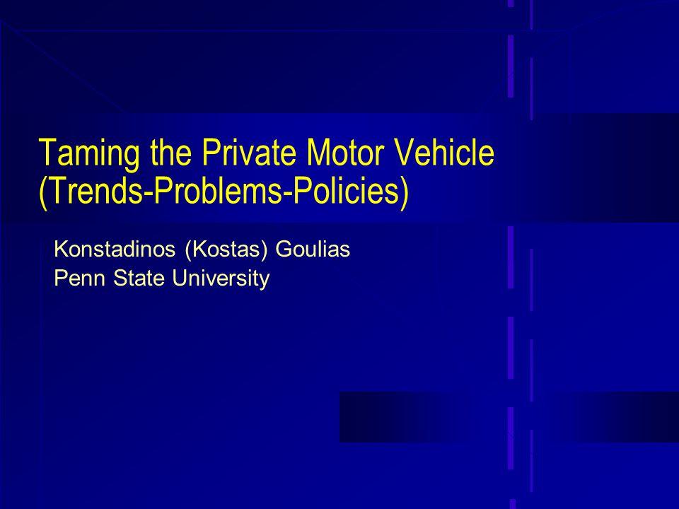 Taming the Private Motor Vehicle (Trends-Problems-Policies) Konstadinos (Kostas) Goulias Penn State University