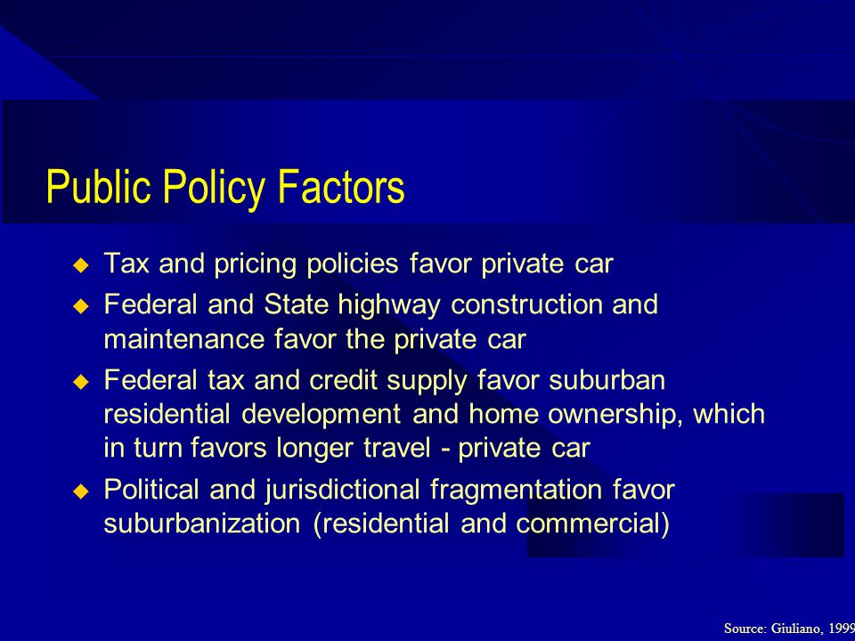 Public Policy Factors Tax and pricing policies favor private car Federal and State highway construction and maintenance favor the private car Federal tax and credit supply favor suburban residential development and home ownership, which in turn favors longer travel - private car Political and jurisdictional fragmentation favor suburbanization (residential and commercial) Source: Giuliano, 1999
