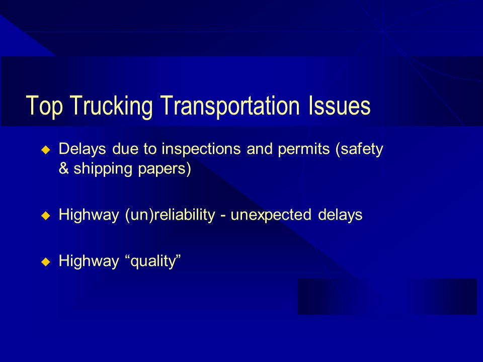 Top Trucking Transportation Issues Delays due to inspections and permits (safety & shipping papers) Highway (un)reliability - unexpected delays Highway quality