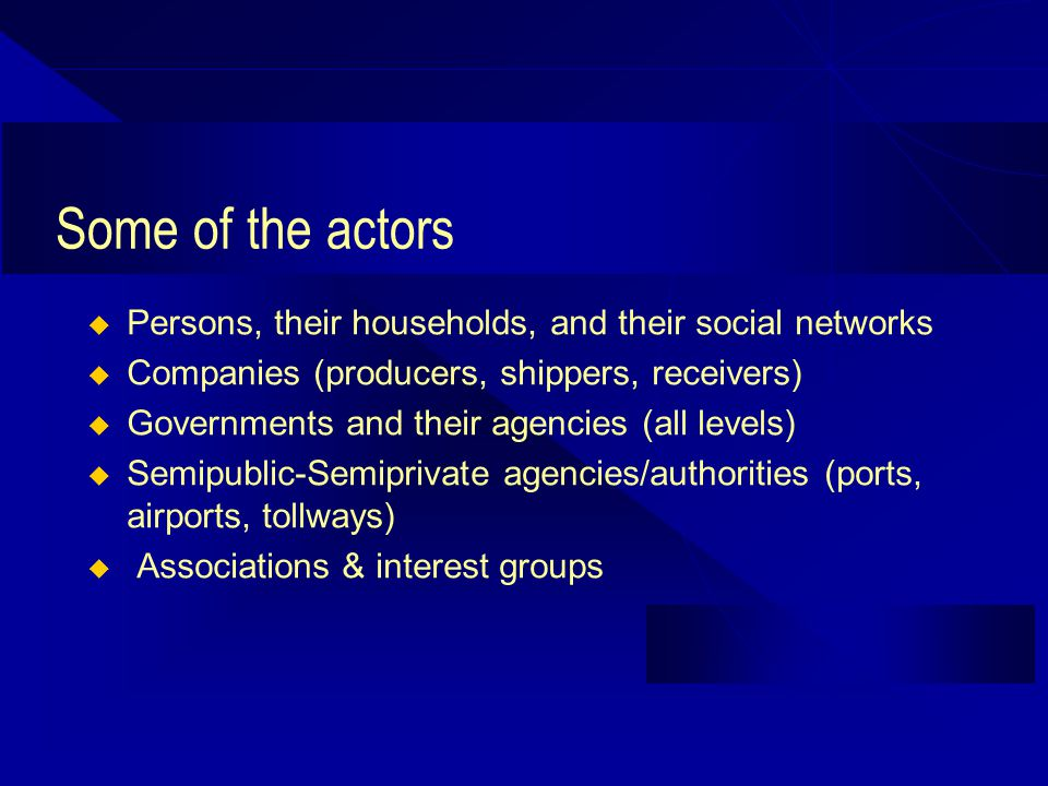 Some of the actors Persons, their households, and their social networks Companies (producers, shippers, receivers) Governments and their agencies (all levels) Semipublic-Semiprivate agencies/authorities (ports, airports, tollways) Associations & interest groups