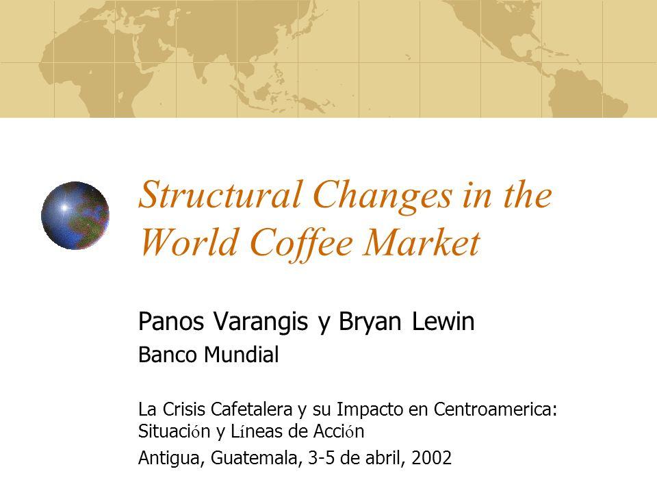 Structural Changes in the World Coffee Market Panos Varangis y Bryan Lewin Banco Mundial La Crisis Cafetalera y su Impacto en Centroamerica: Situaci ó n y L í neas de Acci ó n Antigua, Guatemala, 3-5 de abril, 2002
