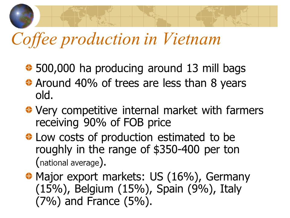 Coffee production in Vietnam 500,000 ha producing around 13 mill bags Around 40% of trees are less than 8 years old.