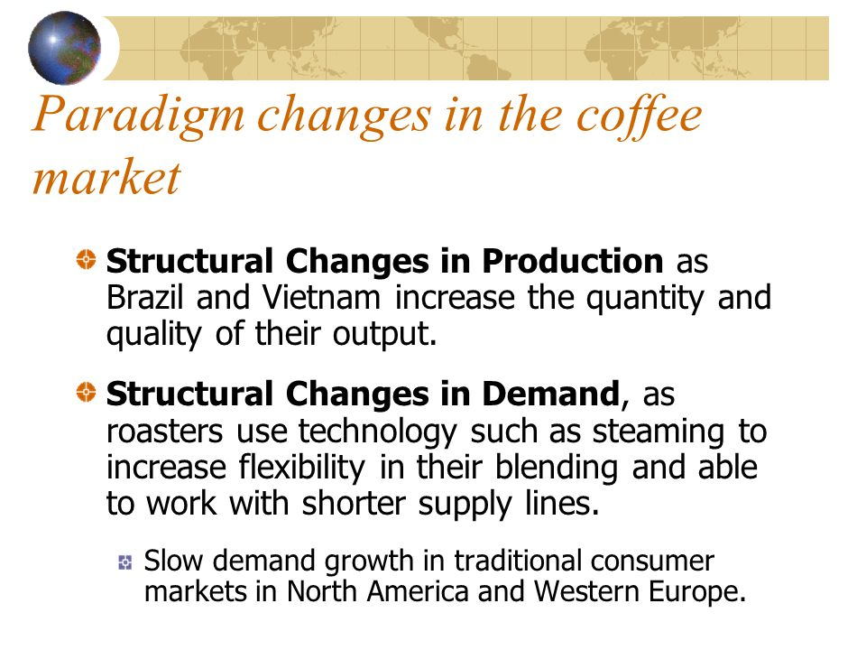 Paradigm changes in the coffee market Structural Changes in Production as Brazil and Vietnam increase the quantity and quality of their output. Struct