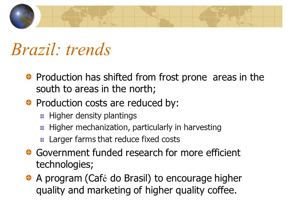 Brazil: trends Production has shifted from frost prone areas in the south to areas in the north; Production costs are reduced by: Higher density plant