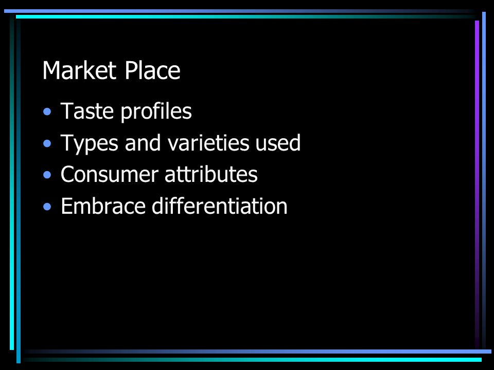 Market Place Taste profiles Types and varieties used Consumer attributes Embrace differentiation