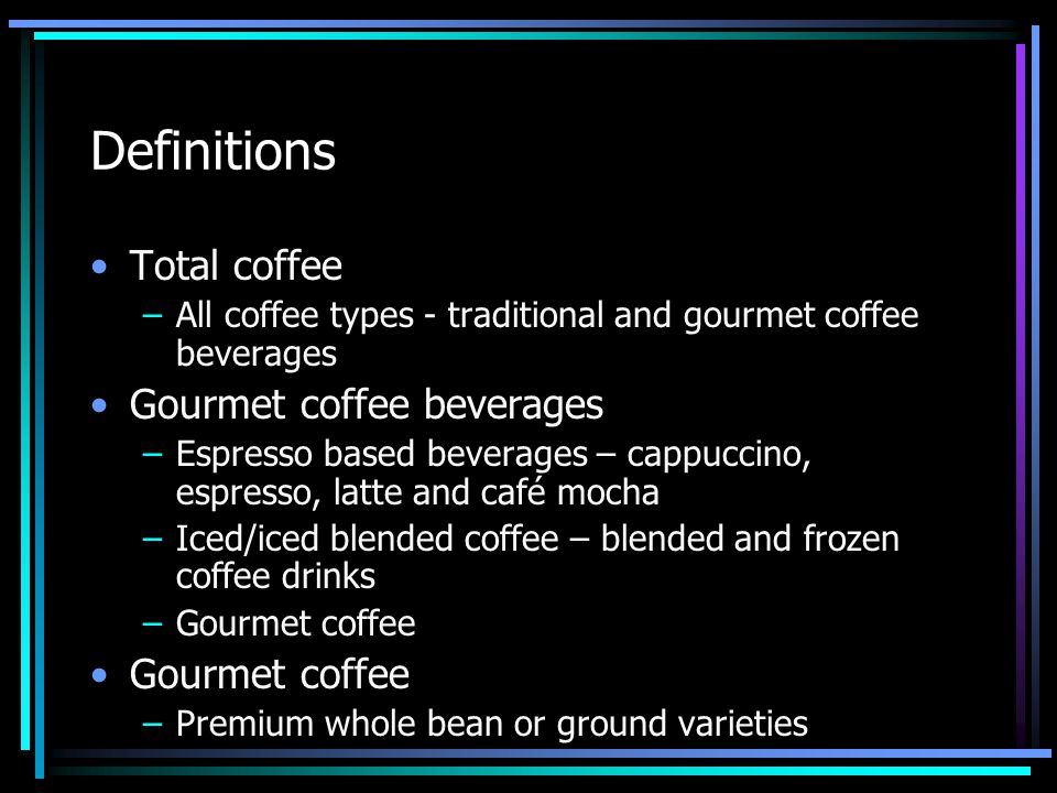 Definitions Total coffee –All coffee types - traditional and gourmet coffee beverages Gourmet coffee beverages –Espresso based beverages – cappuccino,