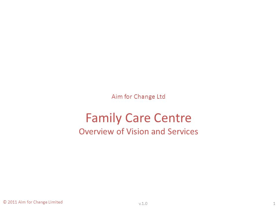 Family Care Centre © 2011 Aim for Change Limited Additional Support Services - 1 In conjunction with other agencies, we can offer a wide range of additional services, including: Debt and financial advice and counselling.