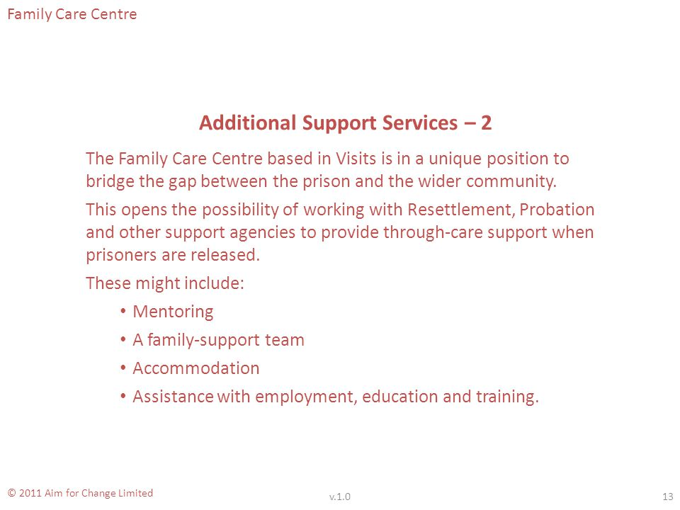 Family Care Centre © 2011 Aim for Change Limited Additional Support Services – 2 The Family Care Centre based in Visits is in a unique position to bridge the gap between the prison and the wider community.