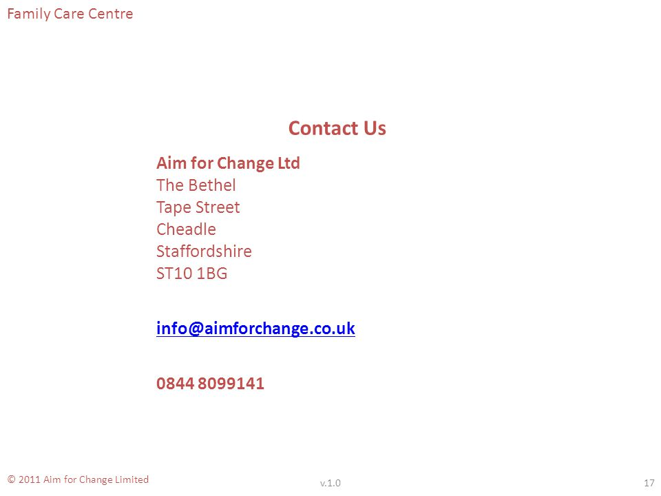 Family Care Centre © 2011 Aim for Change Limited Contact Us Aim for Change Ltd The Bethel Tape Street Cheadle Staffordshire ST10 1BG info@aimforchange.co.uk 0844 8099141 17v.1.0