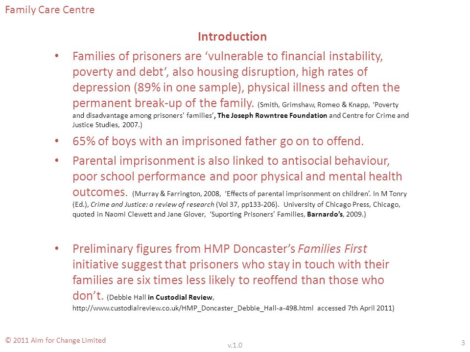 Family Care Centre © 2011 Aim for Change Limited Introduction Families of prisoners are vulnerable to financial instability, poverty and debt, also housing disruption, high rates of depression (89% in one sample), physical illness and often the permanent break-up of the family.