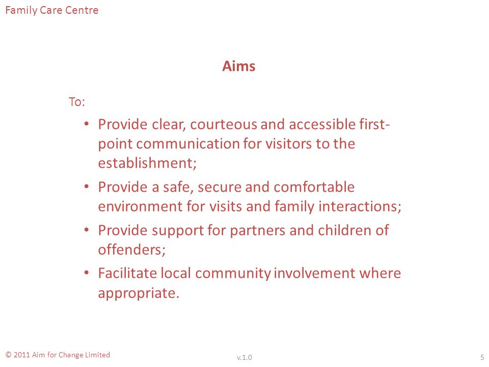 Family Care Centre © 2011 Aim for Change Limited Aims To: Provide clear, courteous and accessible first- point communication for visitors to the establishment; Provide a safe, secure and comfortable environment for visits and family interactions; Provide support for partners and children of offenders; Facilitate local community involvement where appropriate.
