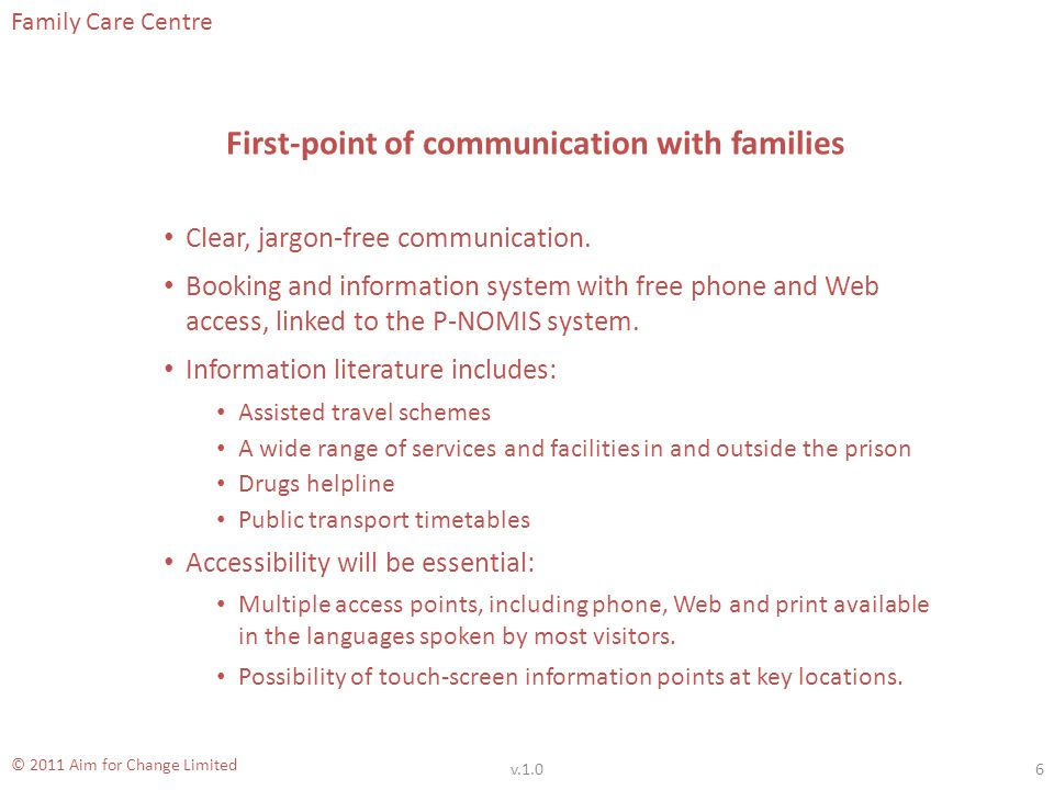 Family Care Centre © 2011 Aim for Change Limited Maintaining Communication In order to meet the needs of all visitors to the prison, we will: Create a visitors forum where issues related to the service can be raised, and ideas voiced.