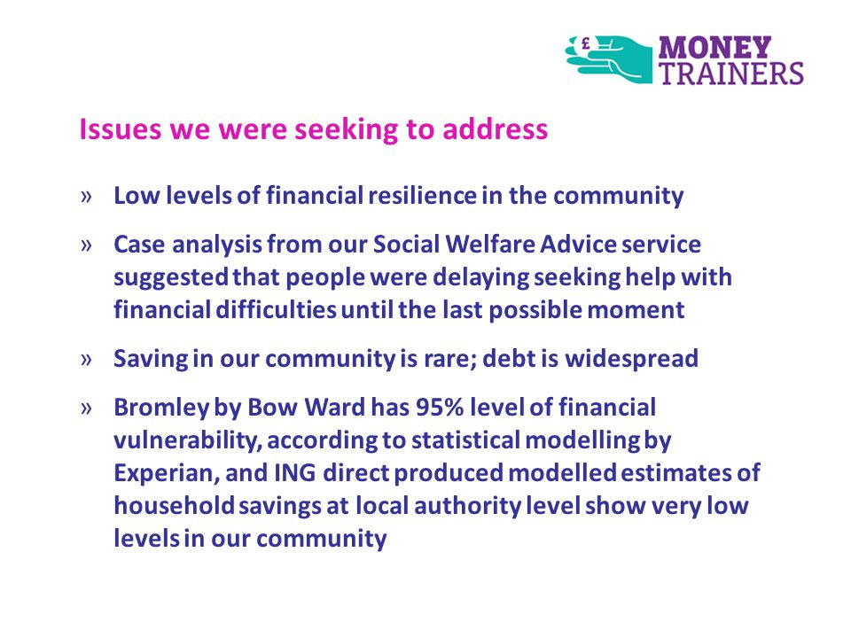 Issues we were seeking to address »Low levels of financial resilience in the community »Case analysis from our Social Welfare Advice service suggested that people were delaying seeking help with financial difficulties until the last possible moment »Saving in our community is rare; debt is widespread »Bromley by Bow Ward has 95% level of financial vulnerability, according to statistical modelling by Experian, and ING direct produced modelled estimates of household savings at local authority level show very low levels in our community