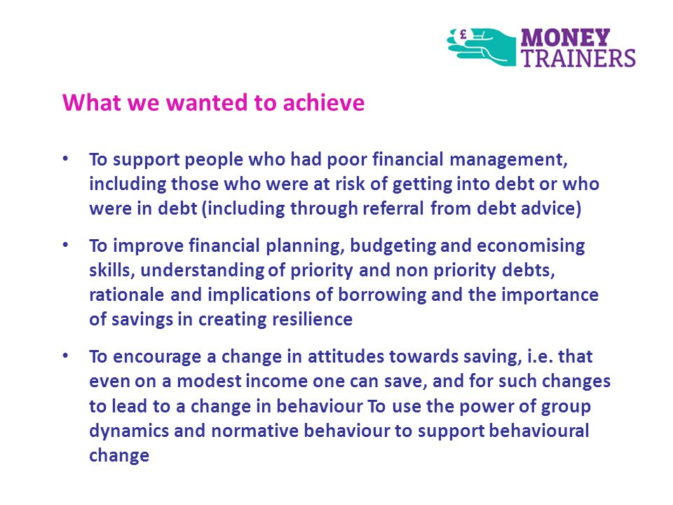 What we wanted to achieve To support people who had poor financial management, including those who were at risk of getting into debt or who were in debt (including through referral from debt advice) To improve financial planning, budgeting and economising skills, understanding of priority and non priority debts, rationale and implications of borrowing and the importance of savings in creating resilience To encourage a change in attitudes towards saving, i.e.