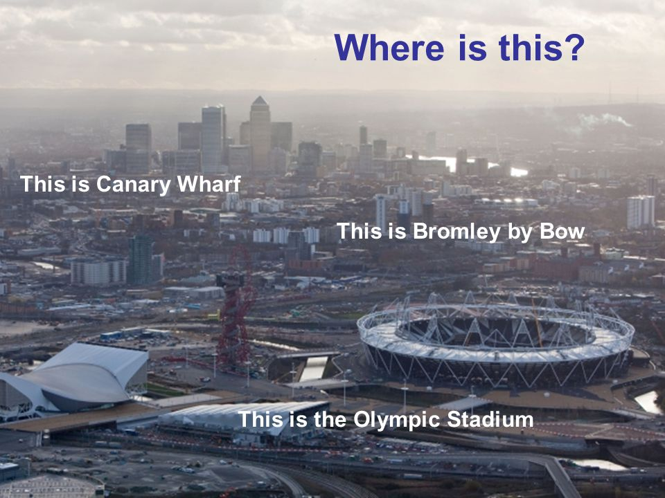 This is Canary Wharf This is the Olympic Stadium This is Bromley by Bow Where is this?