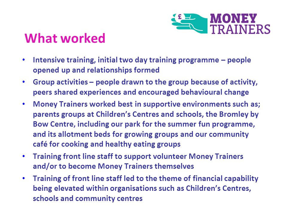 What worked Intensive training, initial two day training programme – people opened up and relationships formed Group activities – people drawn to the group because of activity, peers shared experiences and encouraged behavioural change Money Trainers worked best in supportive environments such as; parents groups at Childrens Centres and schools, the Bromley by Bow Centre, including our park for the summer fun programme, and its allotment beds for growing groups and our community café for cooking and healthy eating groups Training front line staff to support volunteer Money Trainers and/or to become Money Trainers themselves Training of front line staff led to the theme of financial capability being elevated within organisations such as Childrens Centres, schools and community centres