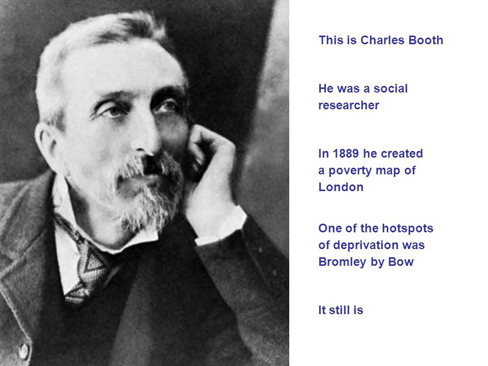 This is Charles Booth He was a social researcher In 1889 he created a poverty map of London One of the hotspots of deprivation was Bromley by Bow It still is
