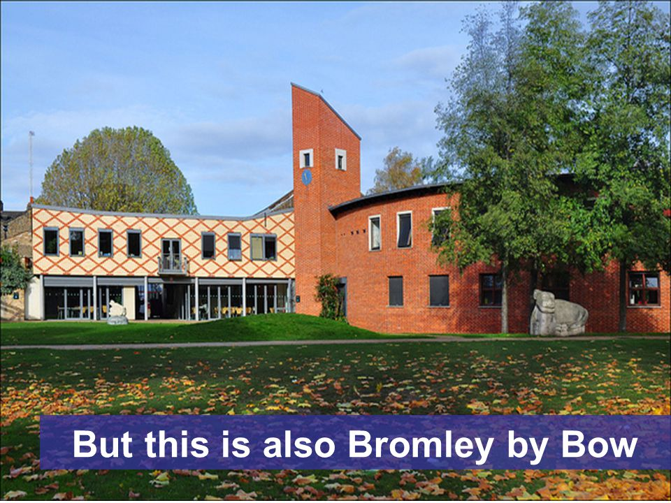 But this is also Bromley by Bow