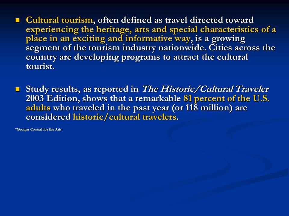 Cultural tourism, often defined as travel directed toward experiencing the heritage, arts and special characteristics of a place in an exciting and informative way, is a growing segment of the tourism industry nationwide.