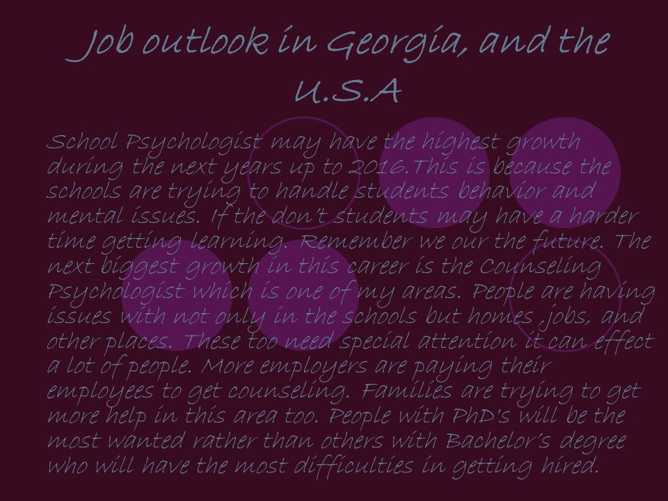 Job outlook in Georgia, and the U.S.A School Psychologist may have the highest growth during the next years up to 2016.This is because the schools are trying to handle students behavior and mental issues.