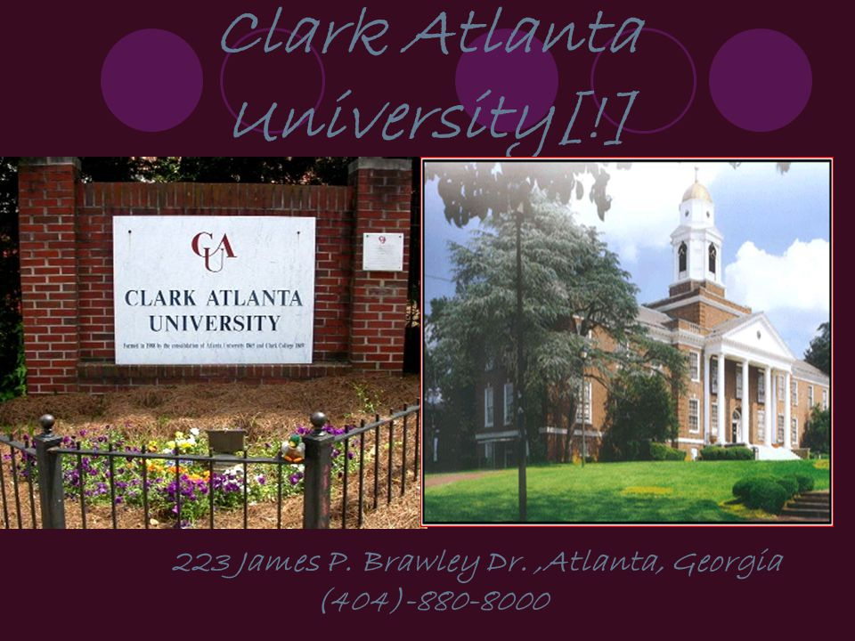 Clark Atlanta University[!] 223 James P. Brawley Dr.,Atlanta, Georgia (404)-880-8000